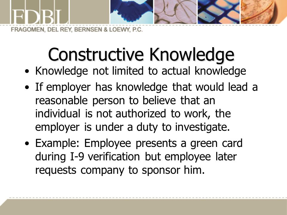Constructive Knowledge Knowledge not limited to actual knowledge If employer has knowledge that would lead a reasonable person to believe that an individual is not authorized to work, the employer is under a duty to investigate.