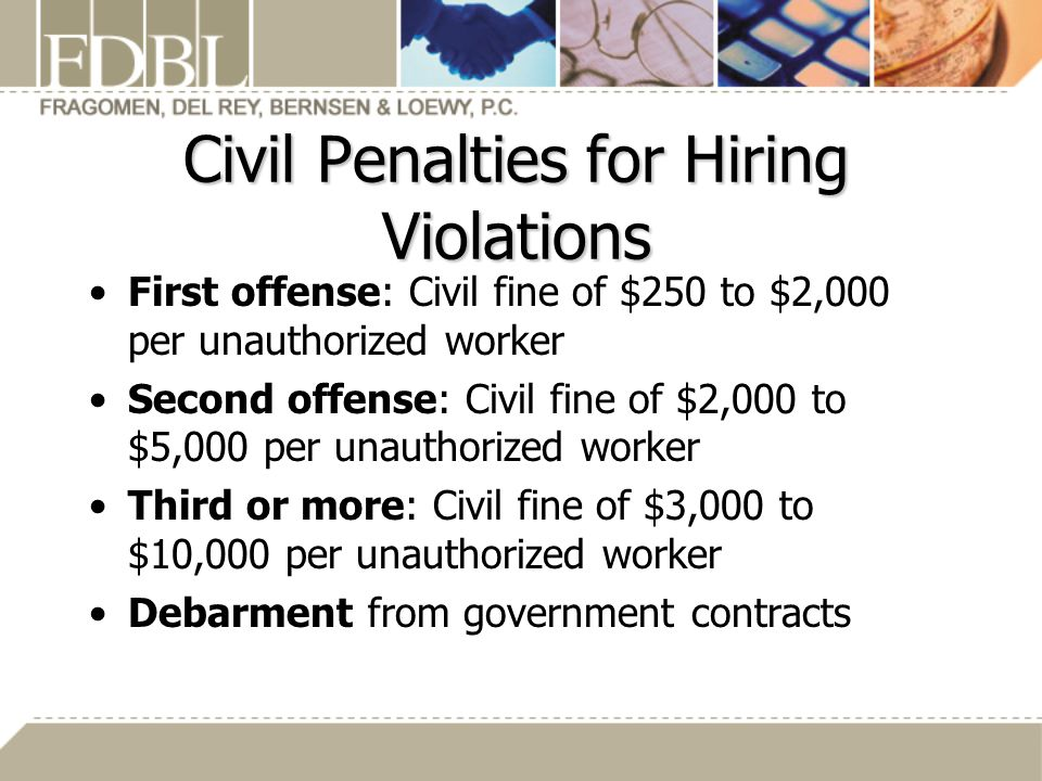 Civil Penalties for Hiring Violations First offense: Civil fine of $250 to $2,000 per unauthorized worker Second offense: Civil fine of $2,000 to $5,000 per unauthorized worker Third or more: Civil fine of $3,000 to $10,000 per unauthorized worker Debarment from government contracts