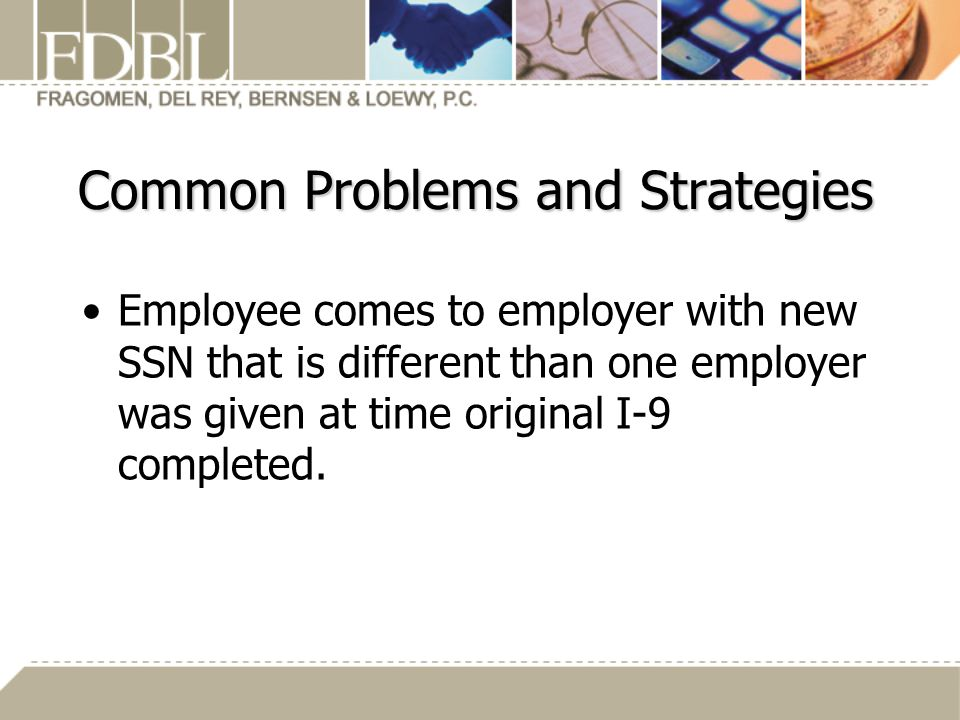 Common Problems and Strategies Employee comes to employer with new SSN that is different than one employer was given at time original I-9 completed.