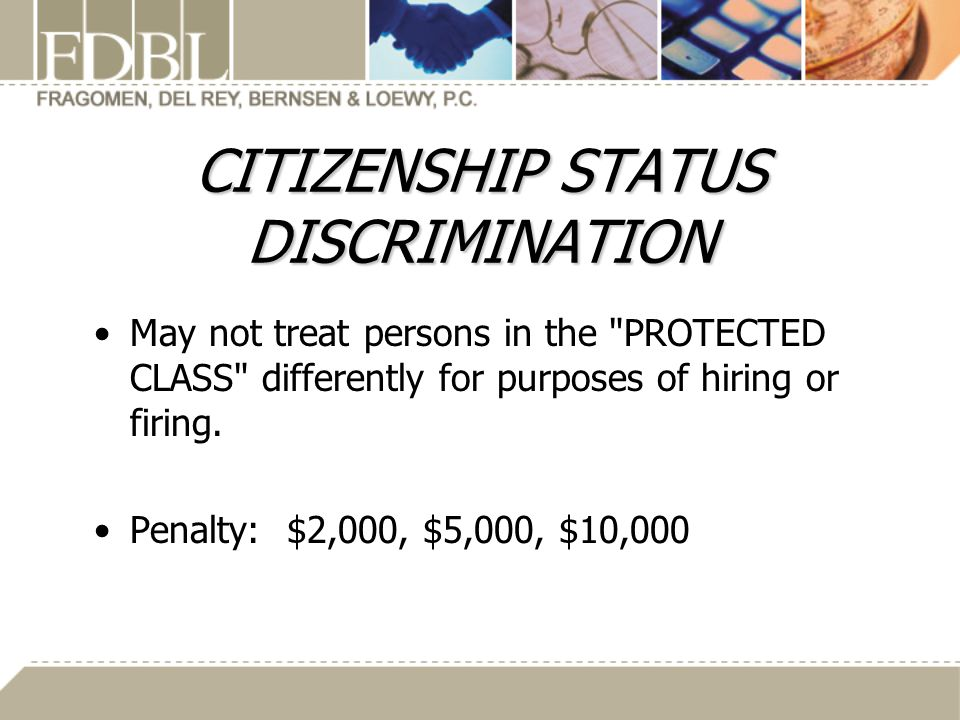 CITIZENSHIP STATUS DISCRIMINATION May not treat persons in the PROTECTED CLASS differently for purposes of hiring or firing.