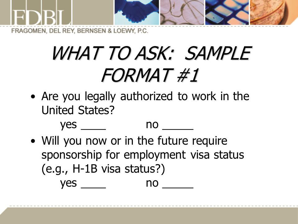 WHAT TO ASK: SAMPLE FORMAT #1 Are you legally authorized to work in the United States.