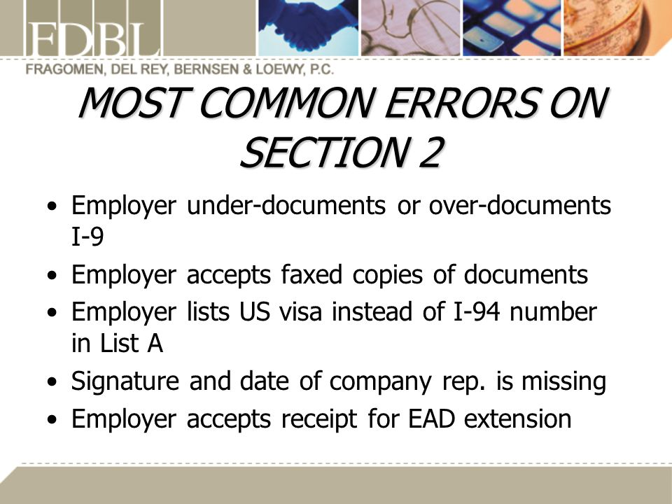 MOST COMMON ERRORS ON SECTION 2 Employer under-documents or over-documents I-9 Employer accepts faxed copies of documents Employer lists US visa instead of I-94 number in List A Signature and date of company rep.