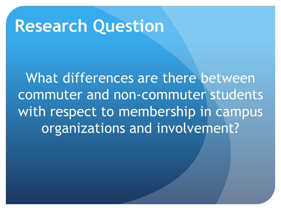 Research Question What differences are there between commuter and non-commuter students with respect to membership in campus organizations and involvement?
