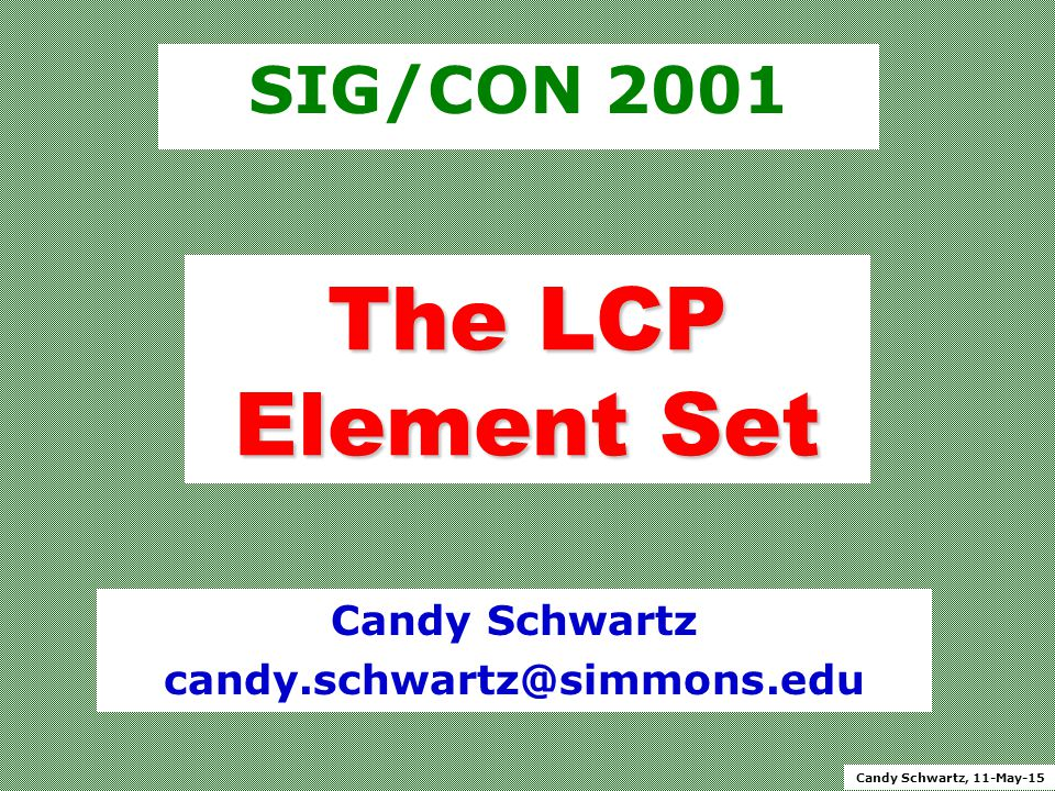 Candy Schwartz, 11-May-15 The LCP Element Set SIG/CON 2001 Candy Schwartz candy.schwartz@simmons.edu