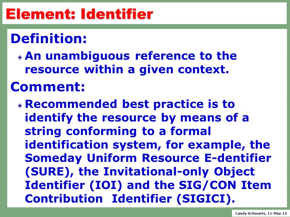 Candy Schwartz, 11-May-15 Element: Identifier Definition: An unambiguous reference to the resource within a given context.