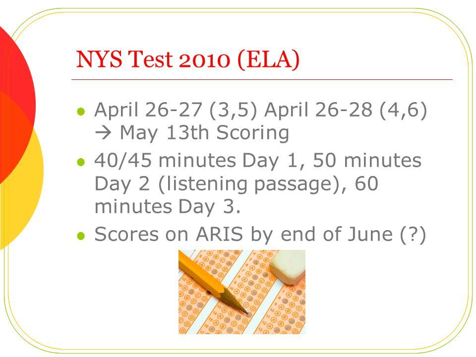 NYS Test 2010 (ELA) April 26-27 (3,5) April 26-28 (4,6)  May 13th Scoring 40/45 minutes Day 1, 50 minutes Day 2 (listening passage), 60 minutes Day 3.