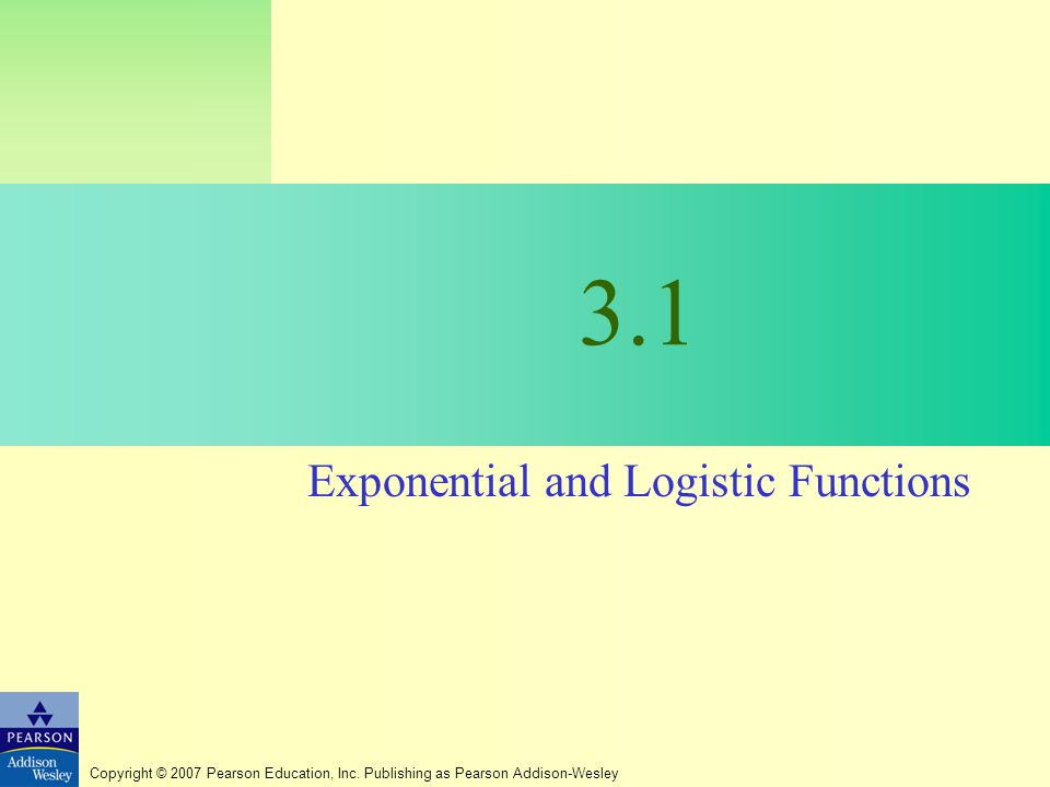 Copyright © 2007 Pearson Education, Inc. Publishing as Pearson Addison-Wesley 3.1 Exponential and Logistic Functions