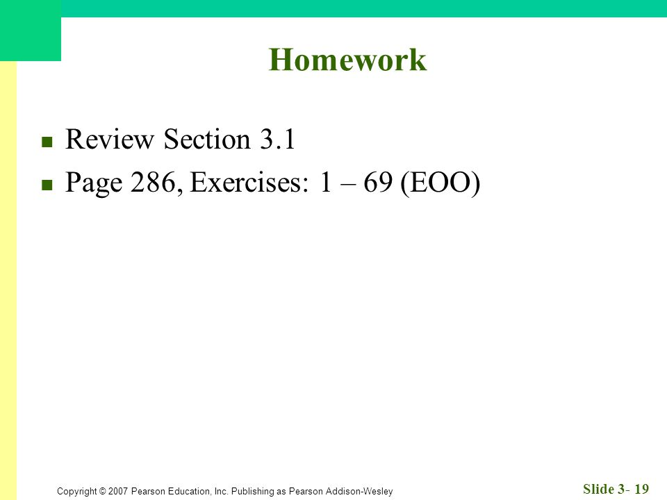 Copyright © 2007 Pearson Education, Inc. Publishing as Pearson Addison-Wesley Slide 3- 19 Homework Review Section 3.1 Page 286, Exercises: 1 – 69 (EOO