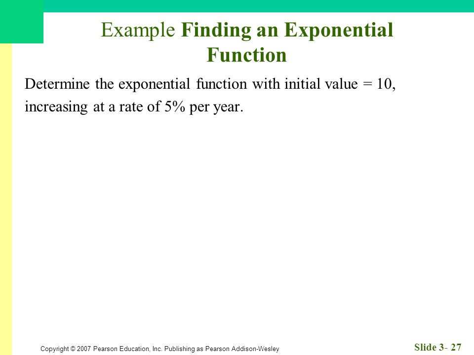 Copyright © 2007 Pearson Education, Inc. Publishing as Pearson Addison-Wesley Slide 3- 27 Example Finding an Exponential Function Determine the expone