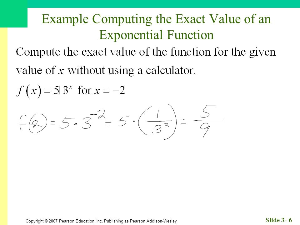 Copyright © 2007 Pearson Education, Inc. Publishing as Pearson Addison-Wesley Slide 3- 6 Example Computing the Exact Value of an Exponential Function
