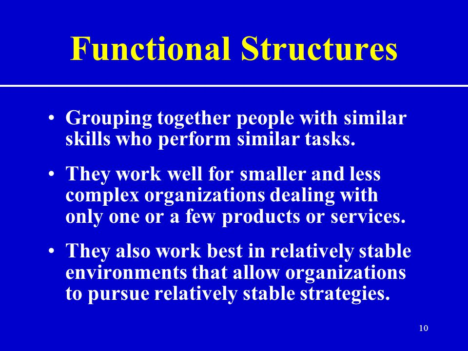 10 Functional Structures Grouping together people with similar skills who perform similar tasks.
