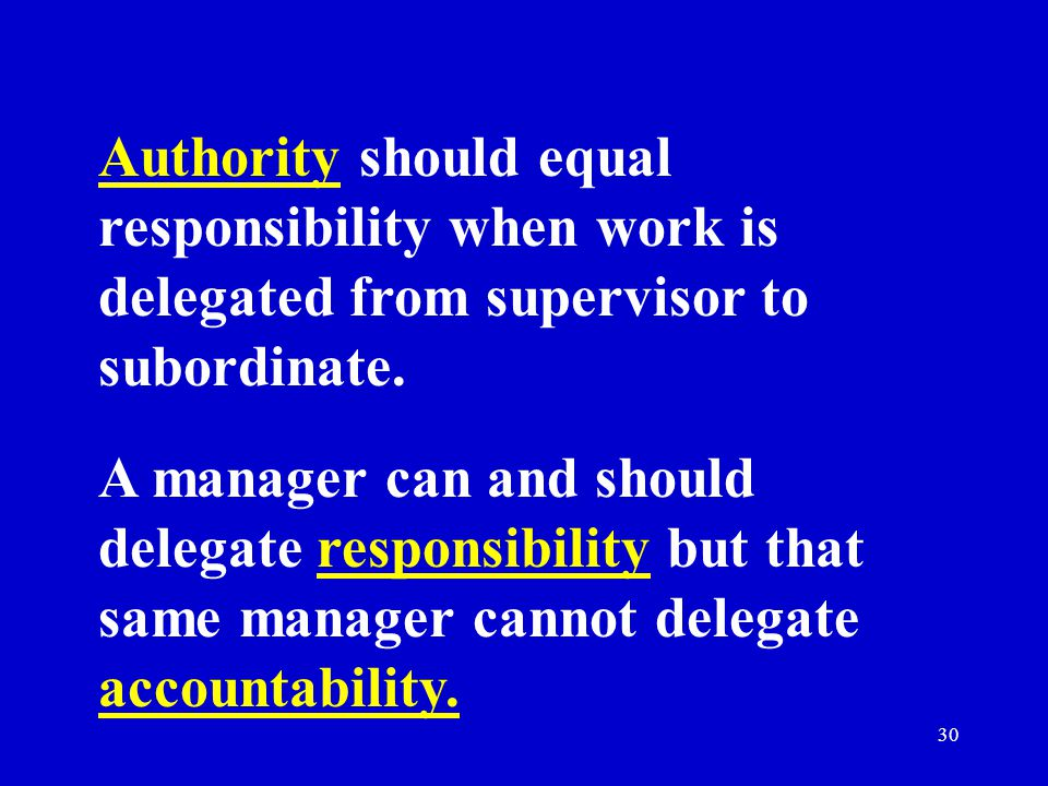 30 Authority should equal responsibility when work is delegated from supervisor to subordinate.