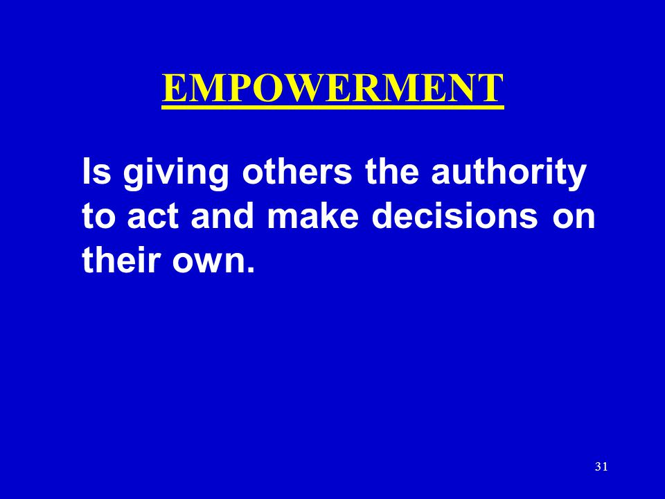 31 EMPOWERMENT Is giving others the authority to act and make decisions on their own.