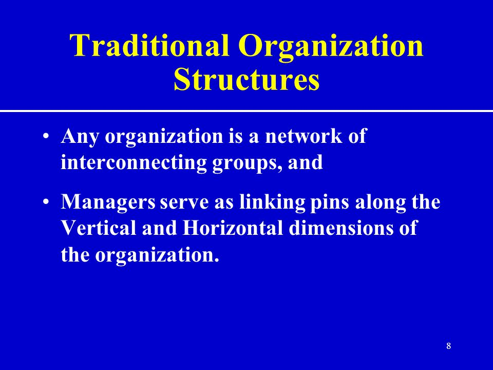 8 Traditional Organization Structures Any organization is a network of interconnecting groups, and Managers serve as linking pins along the Vertical and Horizontal dimensions of the organization.