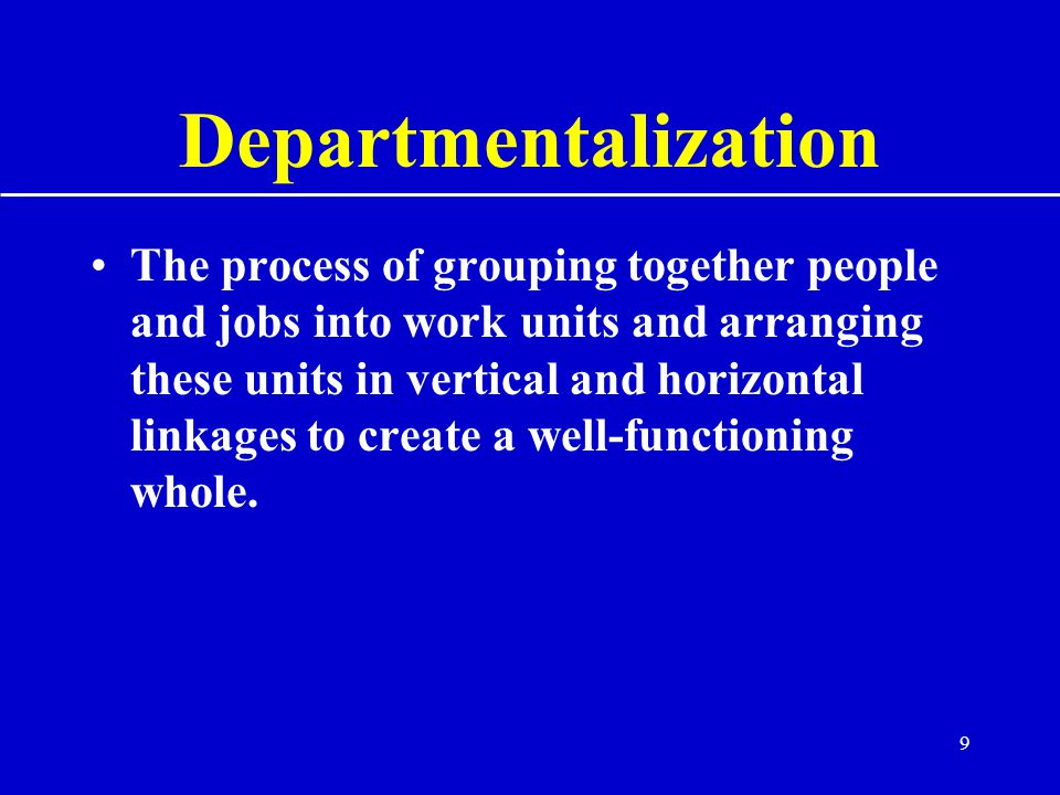 9 Departmentalization The process of grouping together people and jobs into work units and arranging these units in vertical and horizontal linkages to create a well-functioning whole.