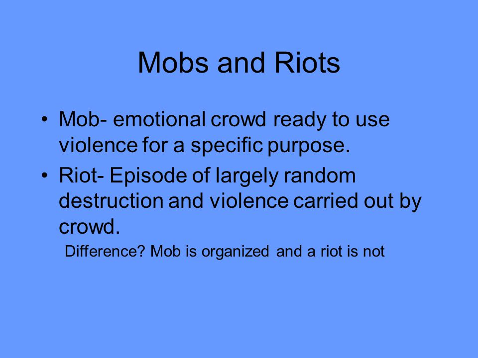 Mobs and Riots Mob- emotional crowd ready to use violence for a specific purpose.