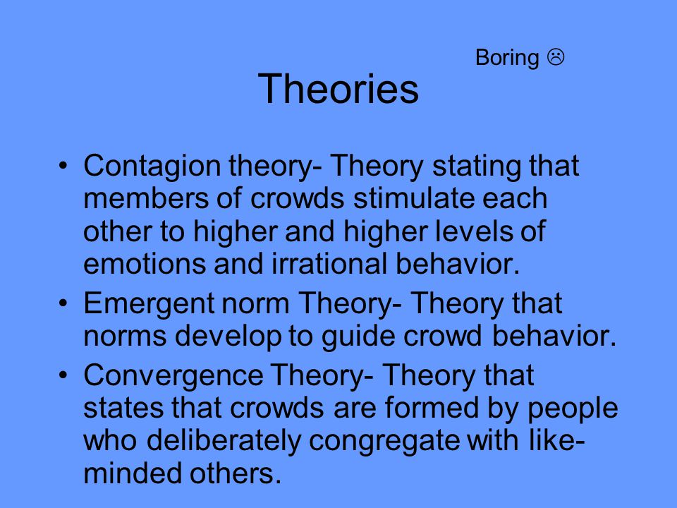 Theories Contagion theory- Theory stating that members of crowds stimulate each other to higher and higher levels of emotions and irrational behavior.