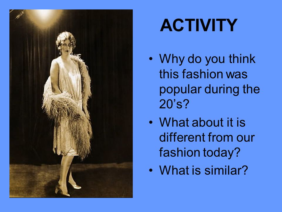 ACTIVITY Why do you think this fashion was popular during the 20's? What about it is different from our fashion today? What is similar?