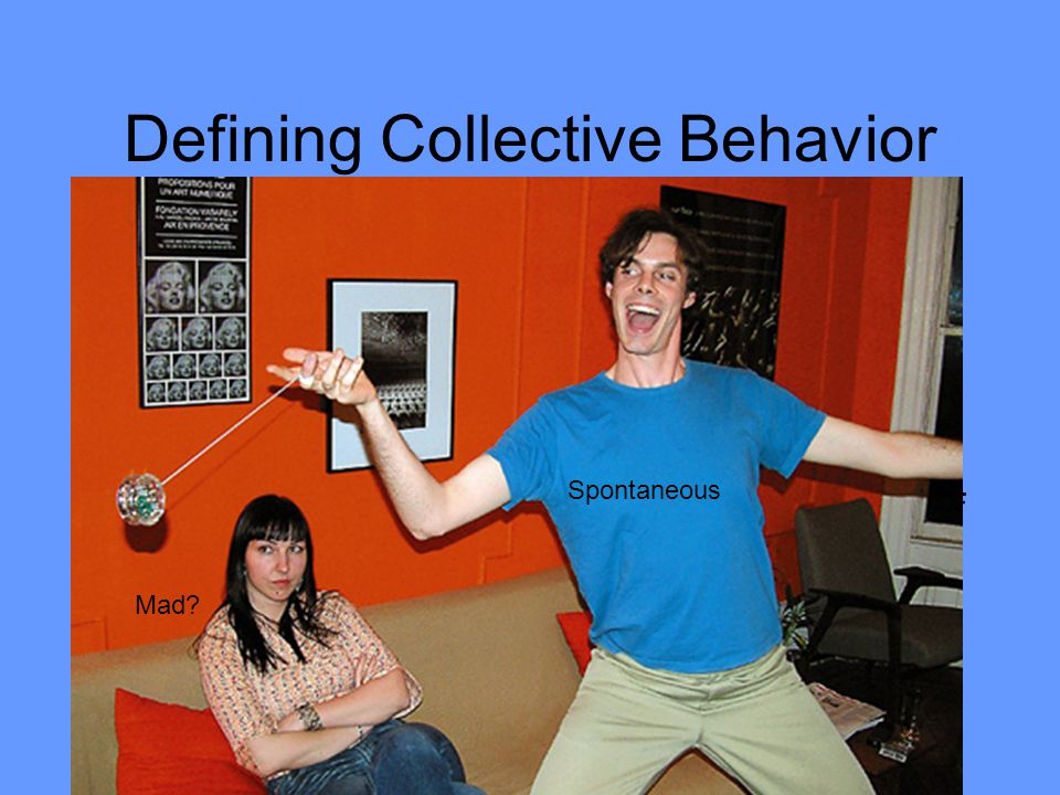 Defining Collective Behavior Collective behavior- Refers to the spontaneous behavior of a group of people responding to similar stimuli.