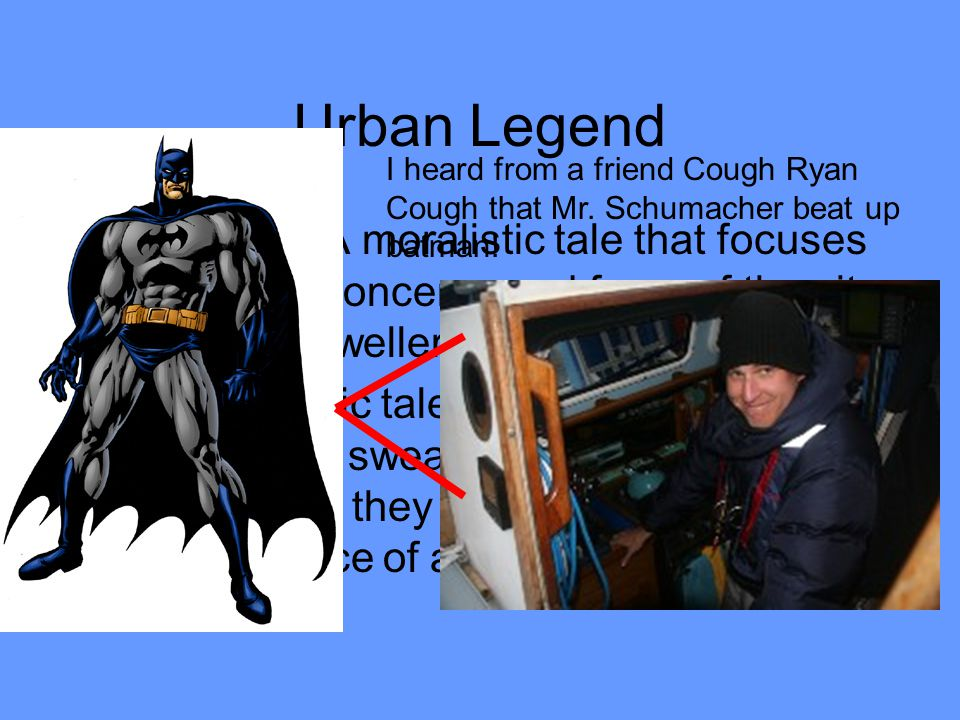 Urban Legend Definition- A moralistic tale that focuses on current concerns and fears of the city or suburb dweller. Or. Moralistic tales passed along