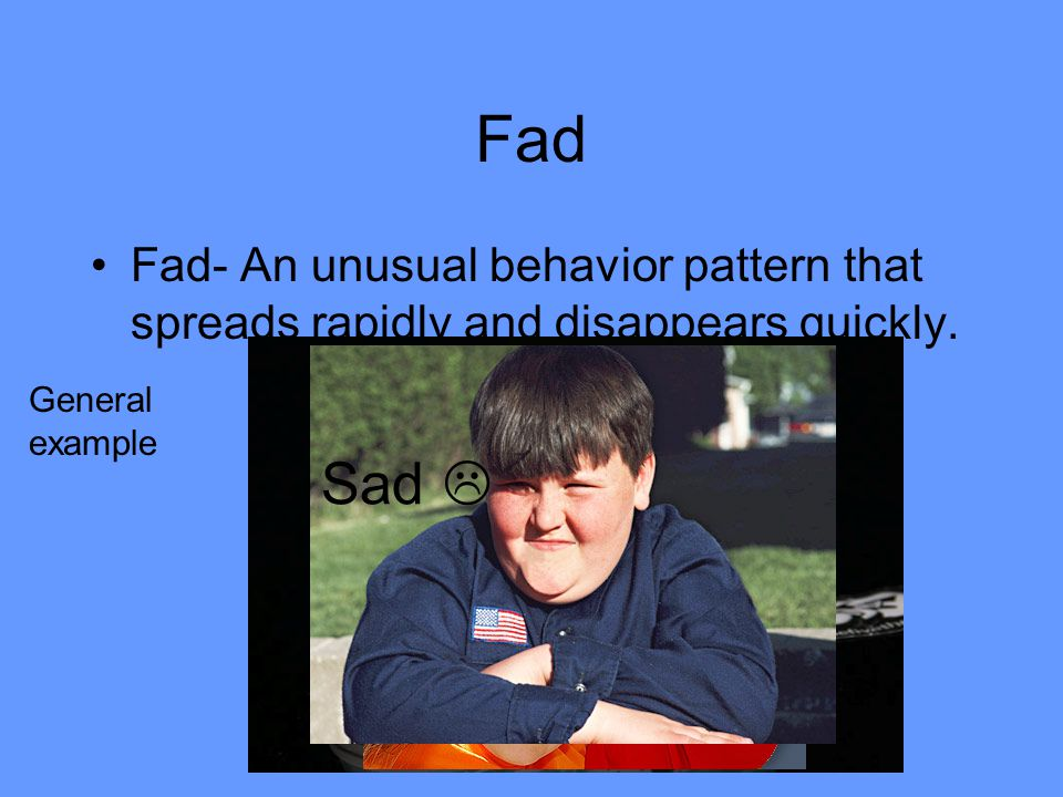 Fad Fad- An unusual behavior pattern that spreads rapidly and disappears quickly. General example Sad 