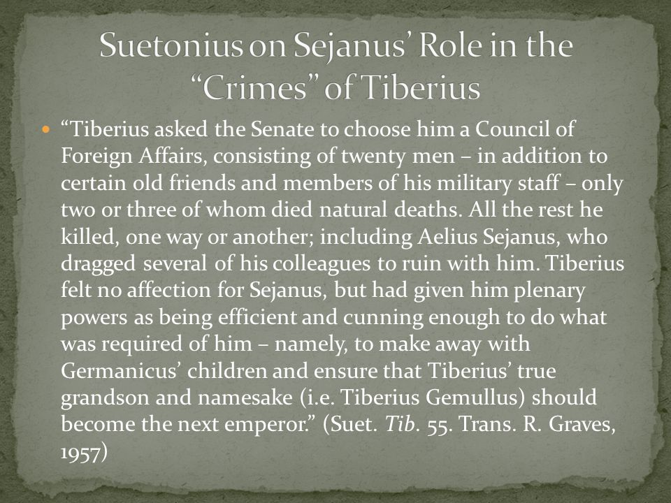 Tiberius asked the Senate to choose him a Council of Foreign Affairs, consisting of twenty men – in addition to certain old friends and members of his military staff – only two or three of whom died natural deaths.