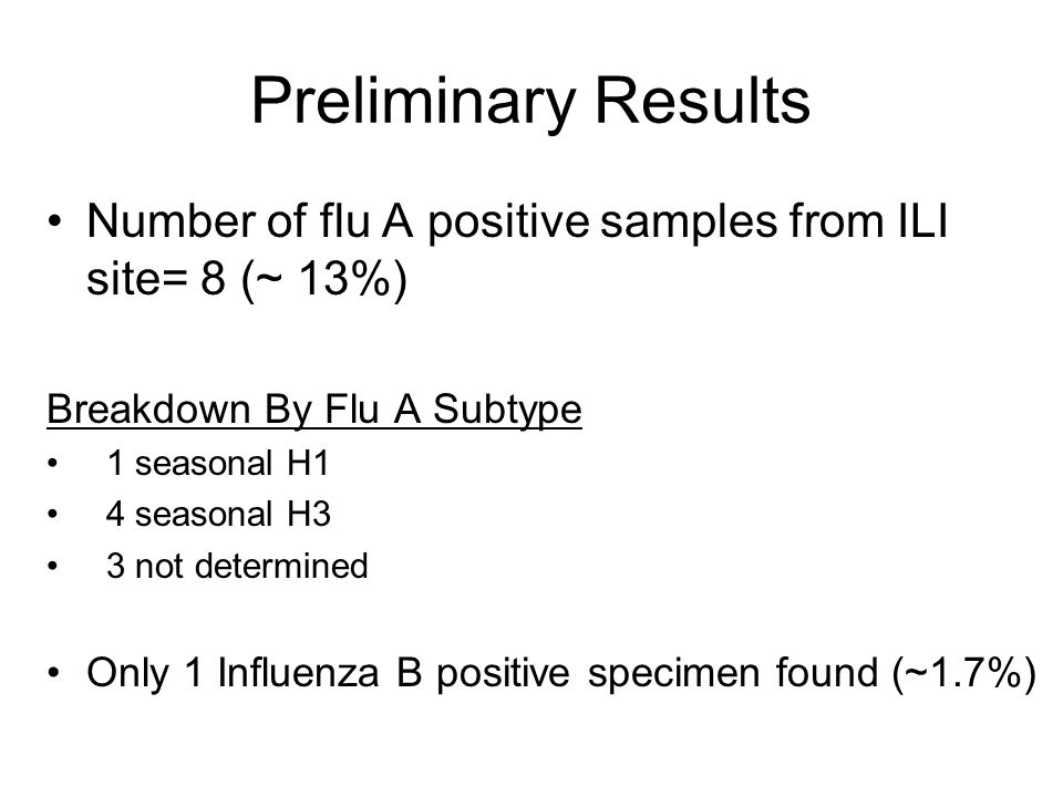 Preliminary Results Number of flu A positive samples from ILI site= 8 (~ 13%) Breakdown By Flu A Subtype 1 seasonal H1 4 seasonal H3 3 not determined Only 1 Influenza B positive specimen found (~1.7%)