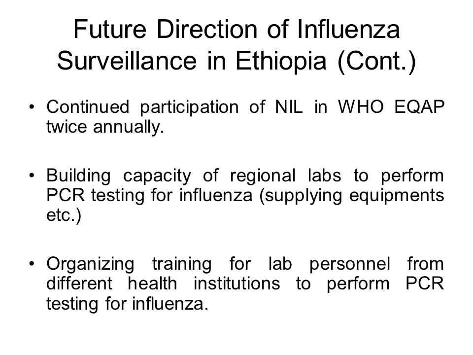 Future Direction of Influenza Surveillance in Ethiopia (Cont.) Continued participation of NIL in WHO EQAP twice annually.