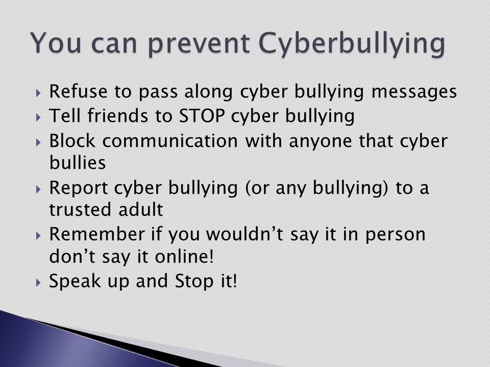  Refuse to pass along cyber bullying messages  Tell friends to STOP cyber bullying  Block communication with anyone that cyber bullies  Report cyb