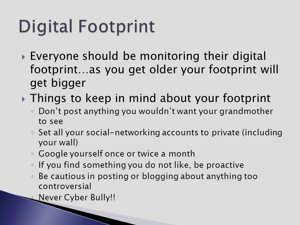  Everyone should be monitoring their digital footprint…as you get older your footprint will get bigger  Things to keep in mind about your footprint