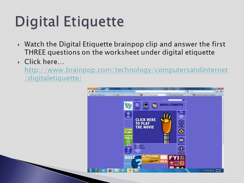  Watch the Digital Etiquette brainpop clip and answer the first THREE questions on the worksheet under digital etiquette  Click here… http://www.bra