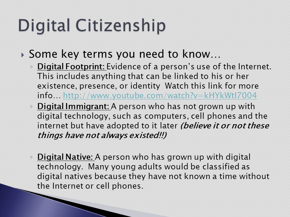  Some key terms you need to know… ◦ Digital Footprint: Evidence of a person's use of the Internet. This includes anything that can be linked to his o