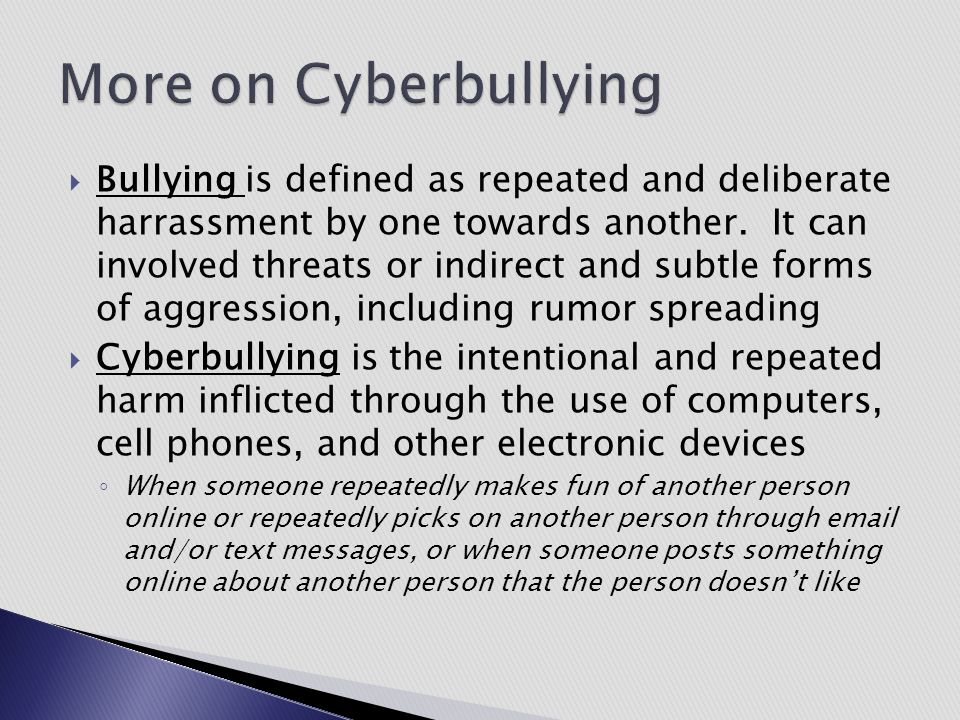 Bullying is defined as repeated and deliberate harrassment by one towards another. It can involved threats or indirect and subtle forms of aggressio