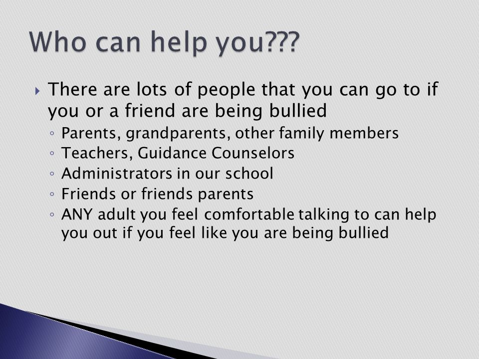 There are lots of people that you can go to if you or a friend are being bullied ◦ Parents, grandparents, other family members ◦ Teachers, Guidance