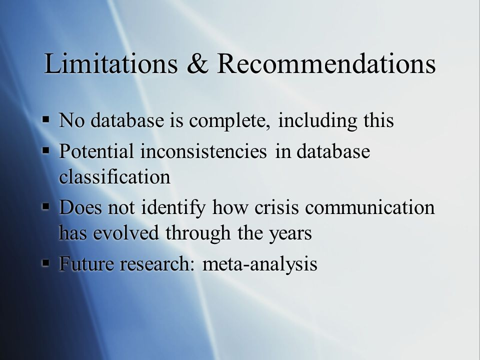 Limitations & Recommendations  No database is complete, including this  Potential inconsistencies in database classification  Does not identify how crisis communication has evolved through the years  Future research: meta-analysis  No database is complete, including this  Potential inconsistencies in database classification  Does not identify how crisis communication has evolved through the years  Future research: meta-analysis