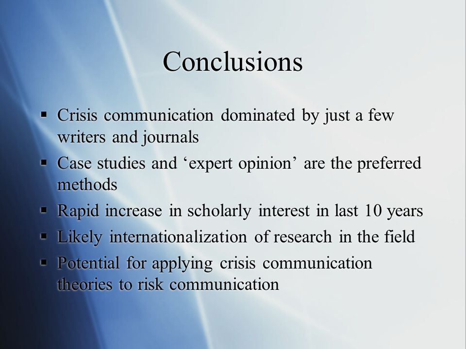 Conclusions  Crisis communication dominated by just a few writers and journals  Case studies and 'expert opinion' are the preferred methods  Rapid increase in scholarly interest in last 10 years  Likely internationalization of research in the field  Potential for applying crisis communication theories to risk communication  Crisis communication dominated by just a few writers and journals  Case studies and 'expert opinion' are the preferred methods  Rapid increase in scholarly interest in last 10 years  Likely internationalization of research in the field  Potential for applying crisis communication theories to risk communication