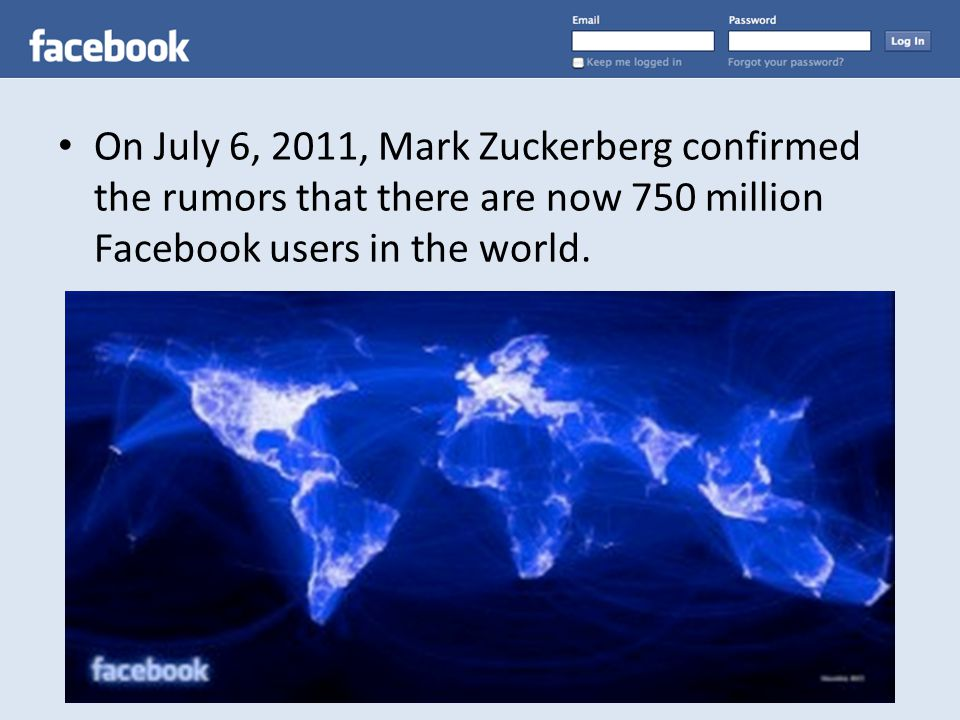 On July 6, 2011, Mark Zuckerberg confirmed the rumors that there are now 750 million Facebook users in the world.