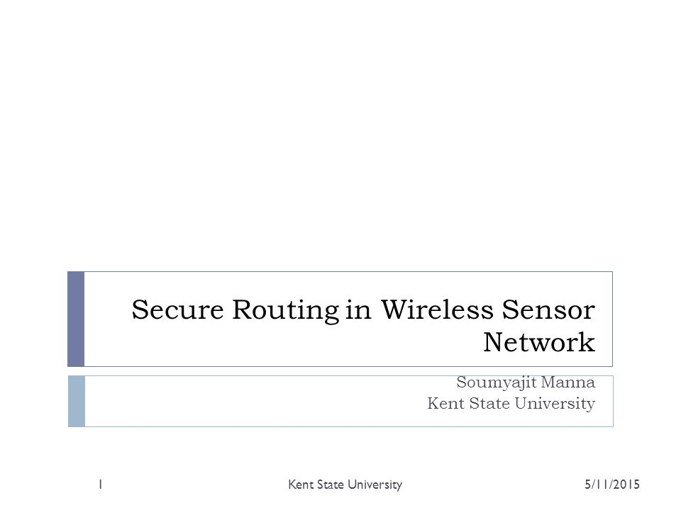Secure Routing in Wireless Sensor Network Soumyajit Manna Kent State University 5/11/2015Kent State University1