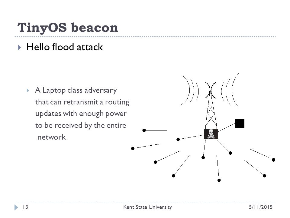 TinyOS beacon  Hello flood attack  A Laptop class adversary that can retransmit a routing updates with enough power to be received by the entire network 5/11/2015Kent State University13