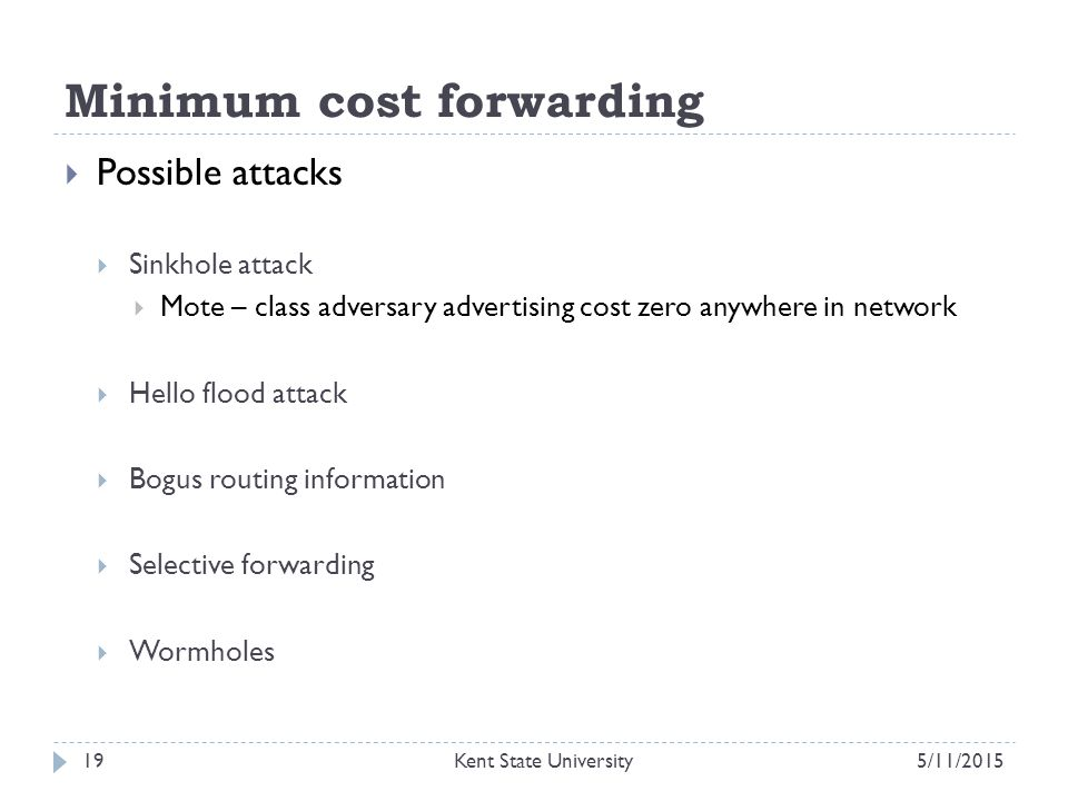 Minimum cost forwarding  Possible attacks  Sinkhole attack  Mote – class adversary advertising cost zero anywhere in network  Hello flood attack  Bogus routing information  Selective forwarding  Wormholes 5/11/2015Kent State University19