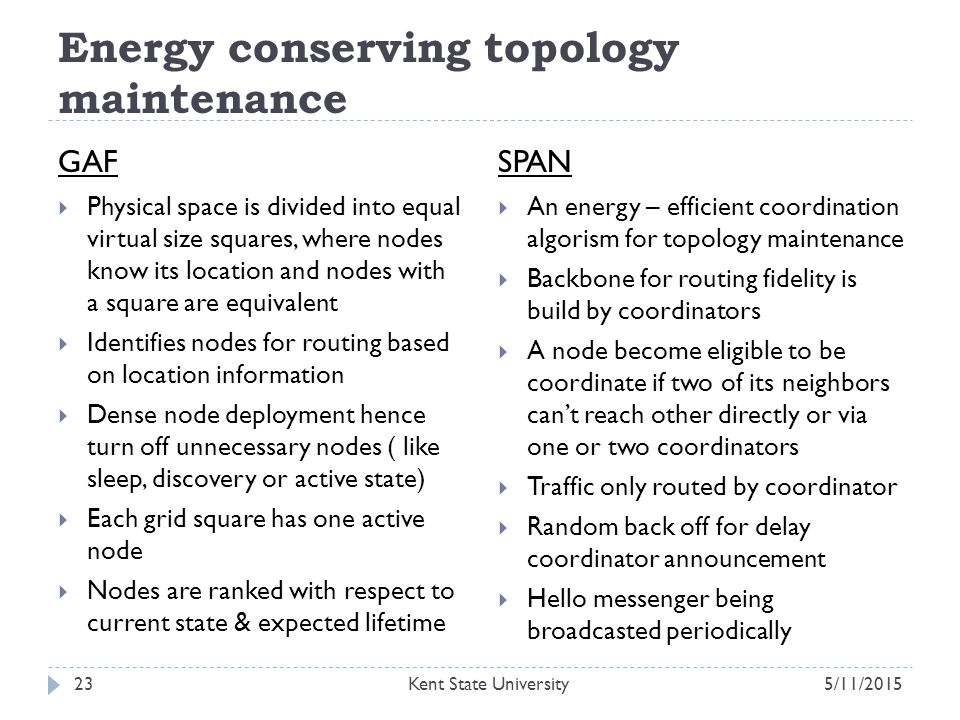 Energy conserving topology maintenance GAF SPAN  Physical space is divided into equal virtual size squares, where nodes know its location and nodes with a square are equivalent  Identifies nodes for routing based on location information  Dense node deployment hence turn off unnecessary nodes ( like sleep, discovery or active state)  Each grid square has one active node  Nodes are ranked with respect to current state & expected lifetime  An energy – efficient coordination algorism for topology maintenance  Backbone for routing fidelity is build by coordinators  A node become eligible to be coordinate if two of its neighbors can't reach other directly or via one or two coordinators  Traffic only routed by coordinator  Random back off for delay coordinator announcement  Hello messenger being broadcasted periodically 5/11/2015Kent State University23