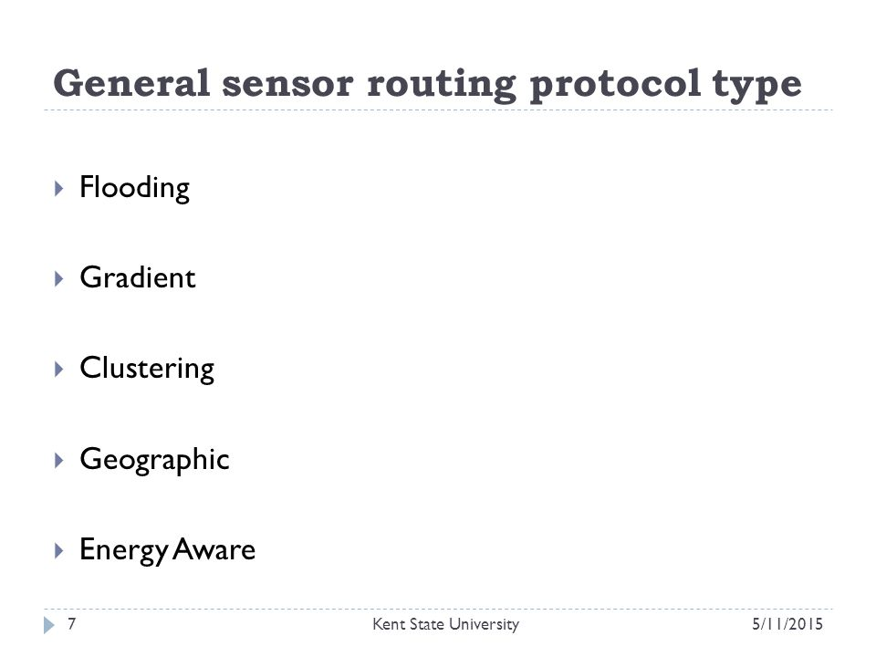 General sensor routing protocol type  Flooding  Gradient  Clustering  Geographic  Energy Aware 5/11/2015Kent State University7