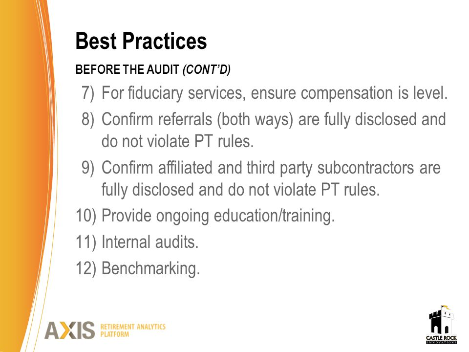 Best Practices BEFORE THE AUDIT (CONT'D) 7)For fiduciary services, ensure compensation is level. 8)Confirm referrals (both ways) are fully disclosed a