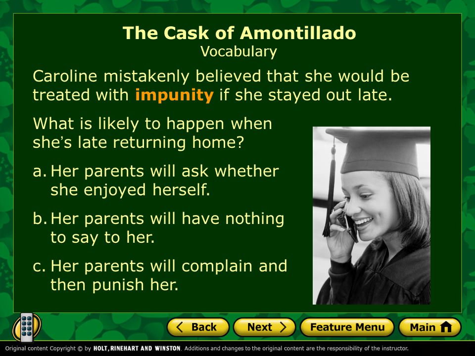 Caroline mistakenly believed that she would be treated with impunity if she stayed out late. The Cask of Amontillado Vocabulary What is likely to happ
