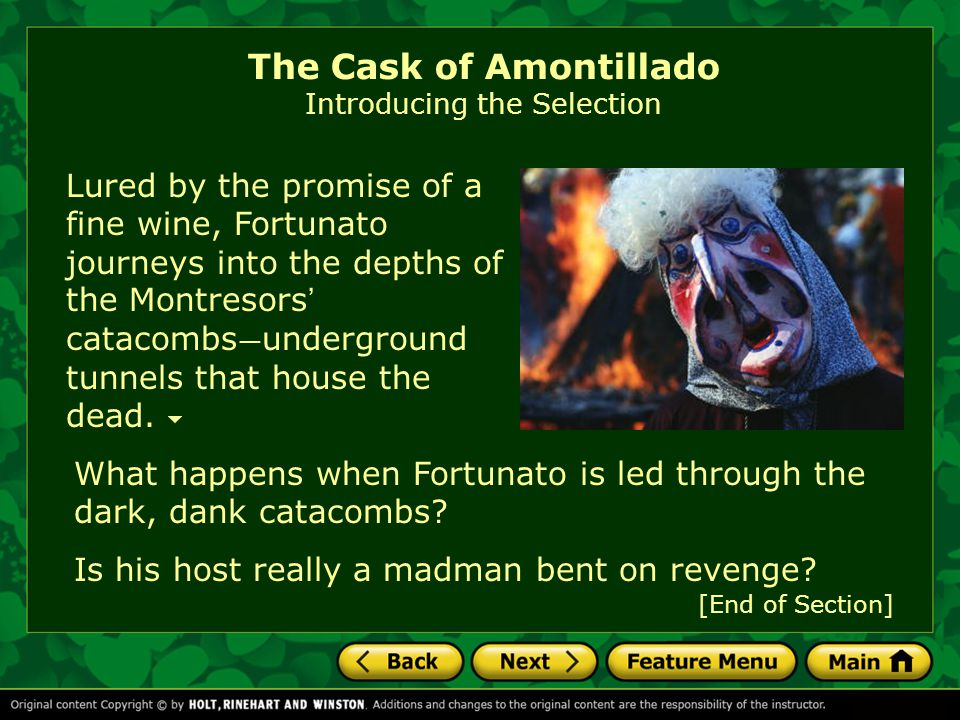 [End of Section] Lured by the promise of a fine wine, Fortunato journeys into the depths of the Montresors ' catacombs — underground tunnels that hous