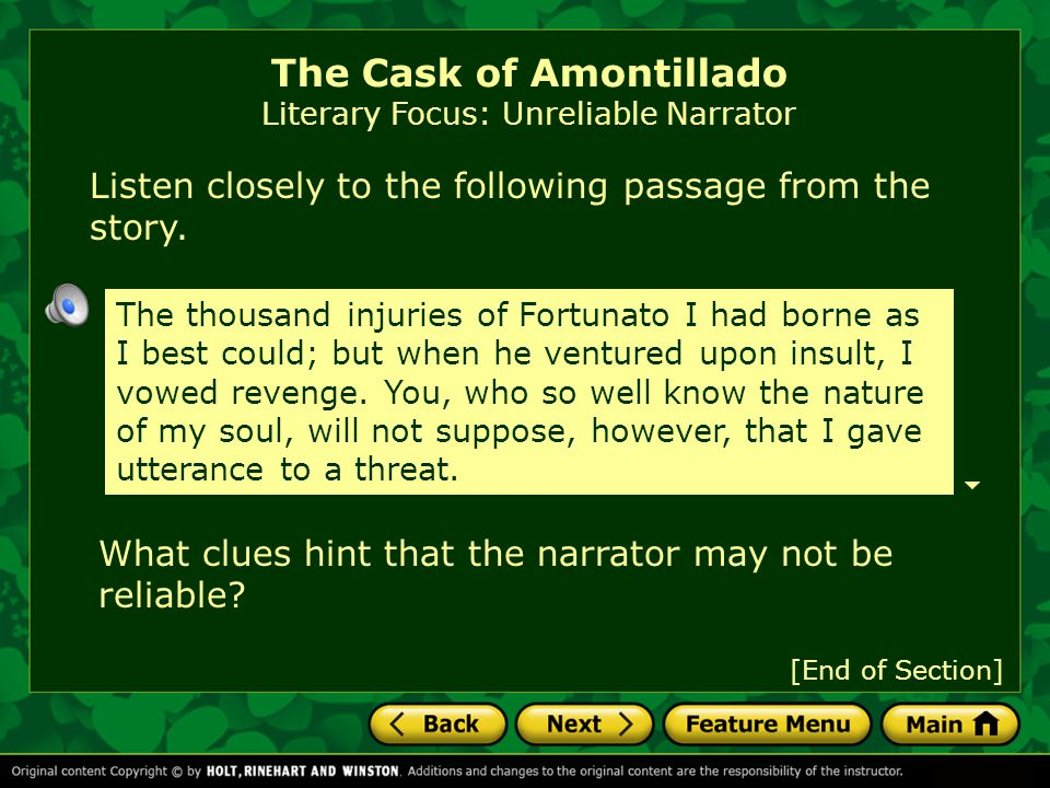 The Cask of Amontillado Literary Focus: Unreliable Narrator [End of Section] The thousand injuries of Fortunato I had borne as I best could; but when