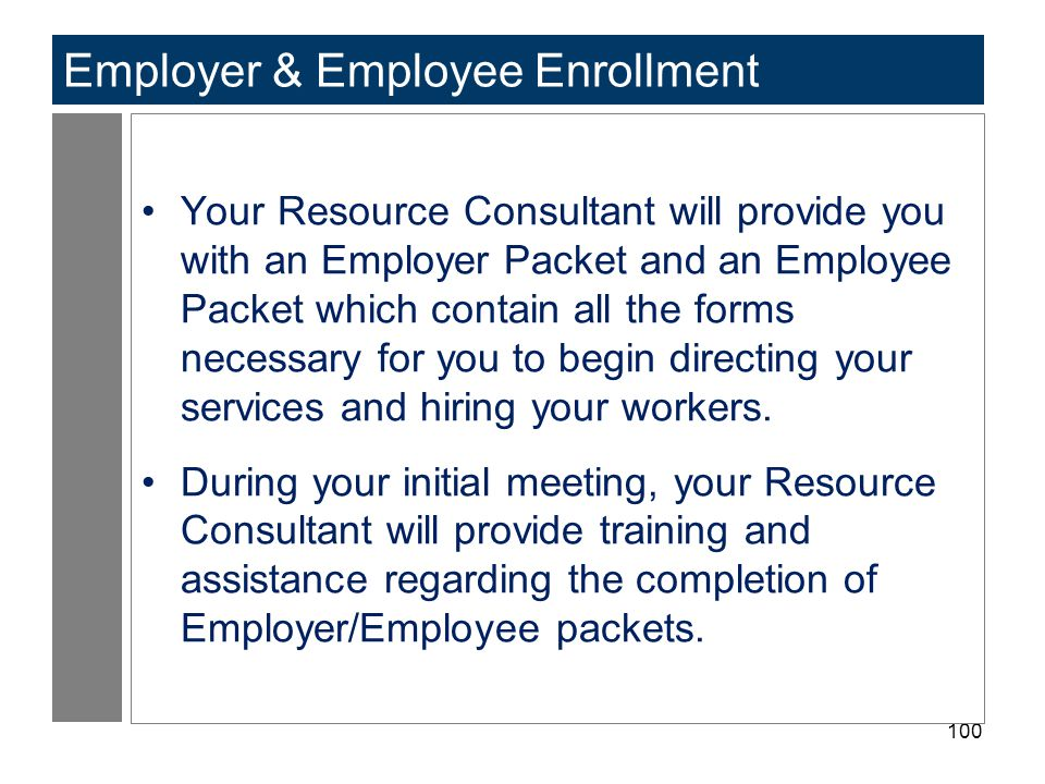 100 Employer & Employee Enrollment Your Resource Consultant will provide you with an Employer Packet and an Employee Packet which contain all the form