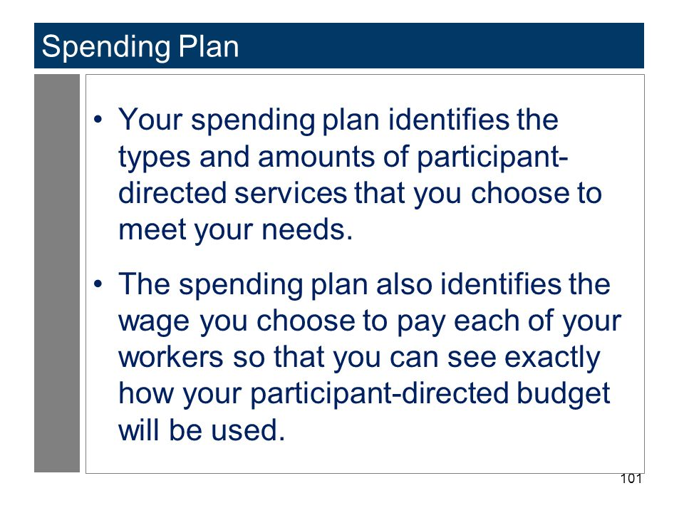 101 Spending Plan Your spending plan identifies the types and amounts of participant- directed services that you choose to meet your needs. The spendi