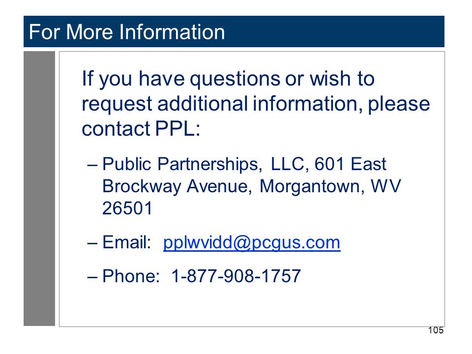105 For More Information If you have questions or wish to request additional information, please contact PPL: –Public Partnerships, LLC, 601 East Brockway Avenue, Morgantown, WV 26501 –Email: pplwvidd@pcgus.compplwvidd@pcgus.com –Phone: 1-877-908-1757
