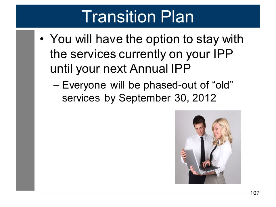 107 Transition Plan You will have the option to stay with the services currently on your IPP until your next Annual IPP –Everyone will be phased-out of old services by September 30, 2012